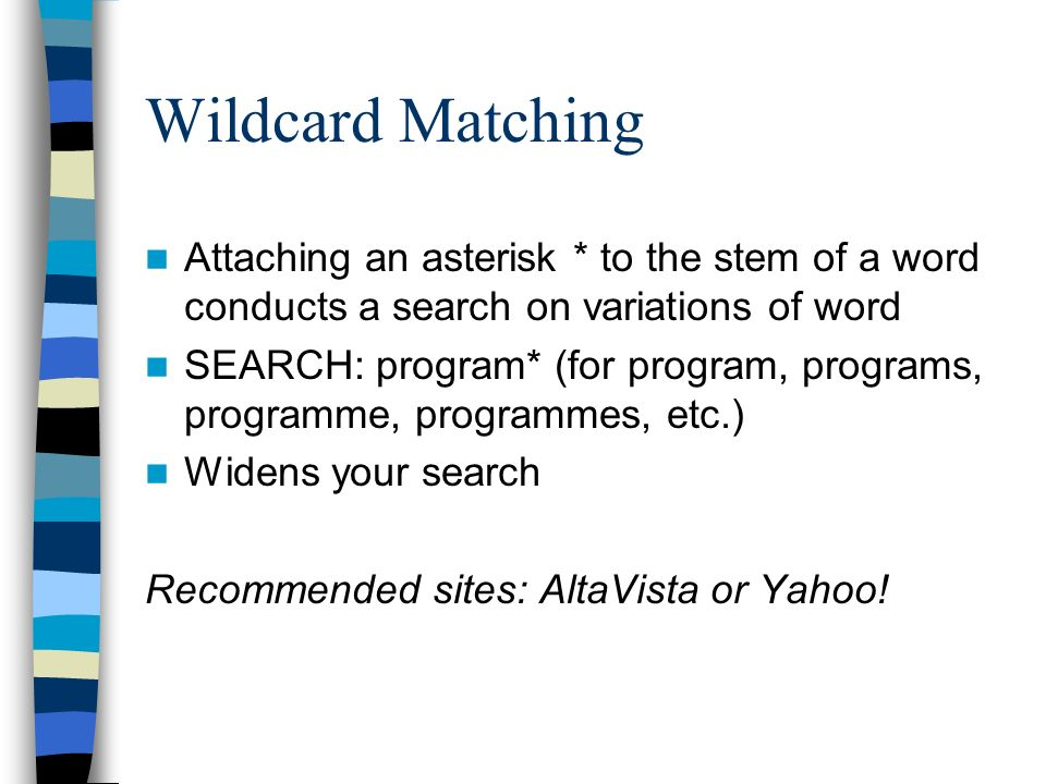 Wildcard Matching Attaching an asterisk * to the stem of a word conducts a search on variations of word SEARCH: program* (for program, programs, progr