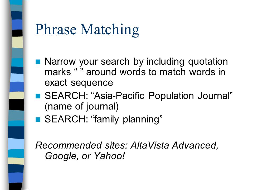 Phrase Matching Narrow your search by including quotation marks around words to match words in exact sequence SEARCH: Asia-Pacific Population Journal (name of journal) SEARCH: family planning Recommended sites: AltaVista Advanced, Google, or Yahoo!