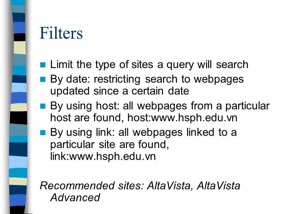 Filters Limit the type of sites a query will search By date: restricting search to webpages updated since a certain date By using host: all webpages from a particular host are found, host:www.hsph.edu.vn By using link: all webpages linked to a particular site are found, link:www.hsph.edu.vn Recommended sites: AltaVista, AltaVista Advanced