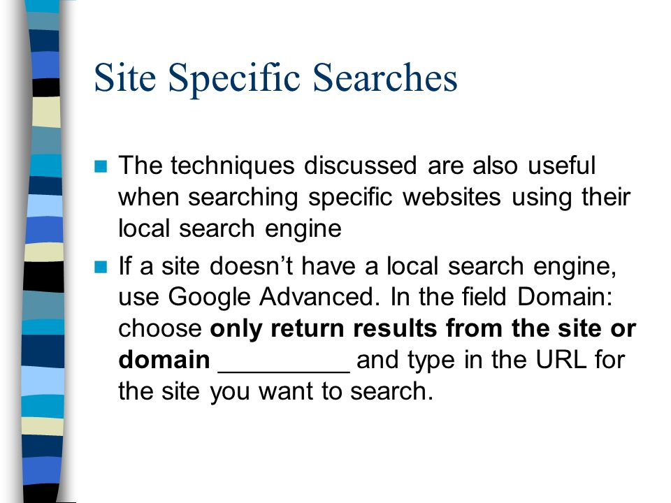 Site Specific Searches The techniques discussed are also useful when searching specific websites using their local search engine If a site doesnt have