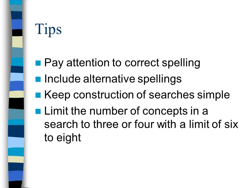 Tips Pay attention to correct spelling Include alternative spellings Keep construction of searches simple Limit the number of concepts in a search to