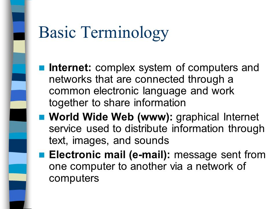 Basic Terminology Internet: complex system of computers and networks that are connected through a common electronic language and work together to share information World Wide Web (www): graphical Internet service used to distribute information through text, images, and sounds Electronic mail (e-mail): message sent from one computer to another via a network of computers