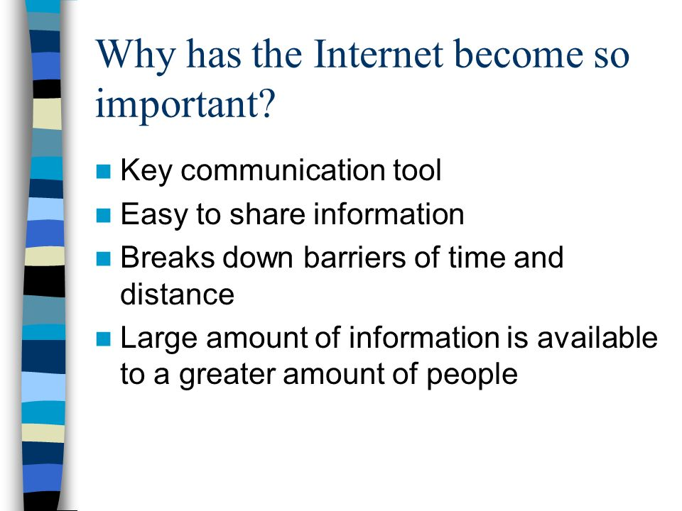 Why has the Internet become so important? Key communication tool Easy to share information Breaks down barriers of time and distance Large amount of i