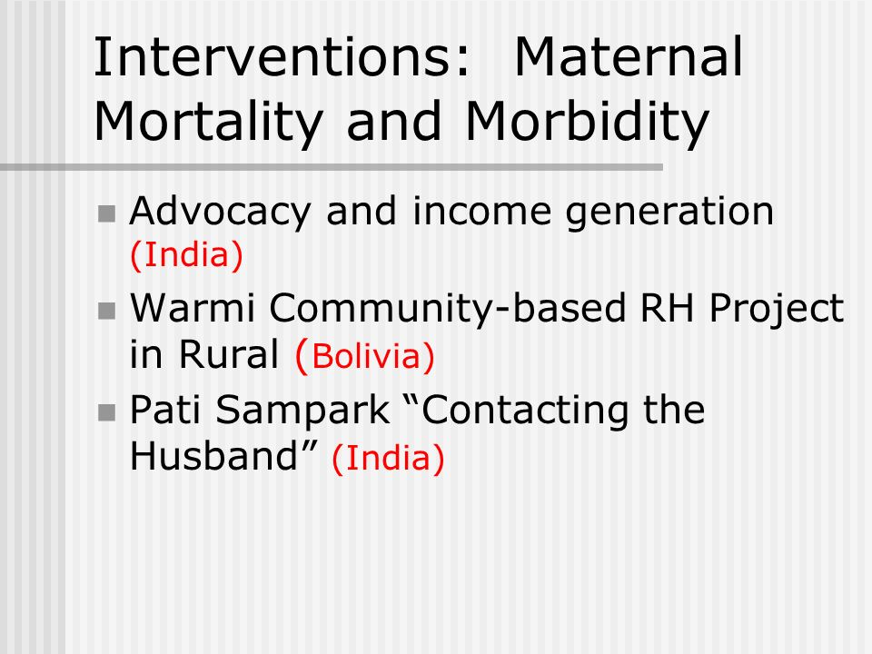 Interventions: Maternal Mortality and Morbidity Advocacy and income generation (India) Warmi Community-based RH Project in Rural ( Bolivia) Pati Sampark Contacting the Husband (India)