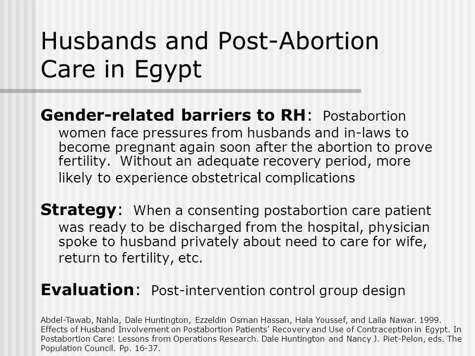 Husbands and Post-Abortion Care in Egypt Gender-related barriers to RH: Postabortion women face pressures from husbands and in-laws to become pregnant again soon after the abortion to prove fertility.