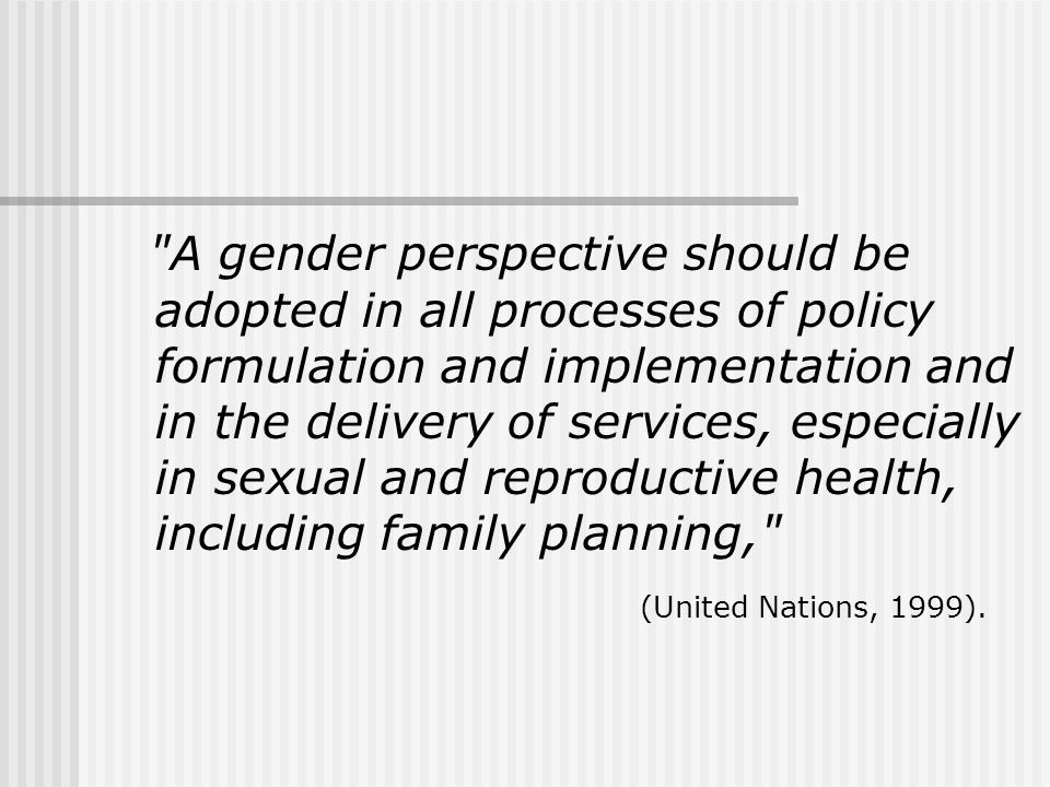 A gender perspective should be adopted in all processes of policy formulation and implementation and in the delivery of services, especially in sexual and reproductive health, including family planning, (United Nations, 1999).