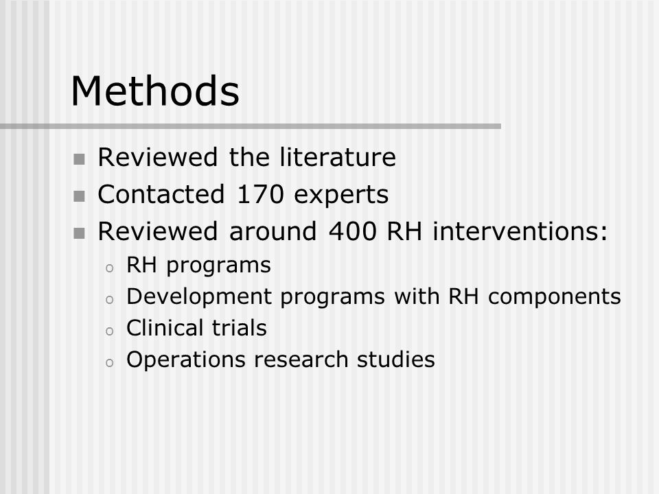 Methods Reviewed the literature Contacted 170 experts Reviewed around 400 RH interventions: o RH programs o Development programs with RH components o Clinical trials o Operations research studies