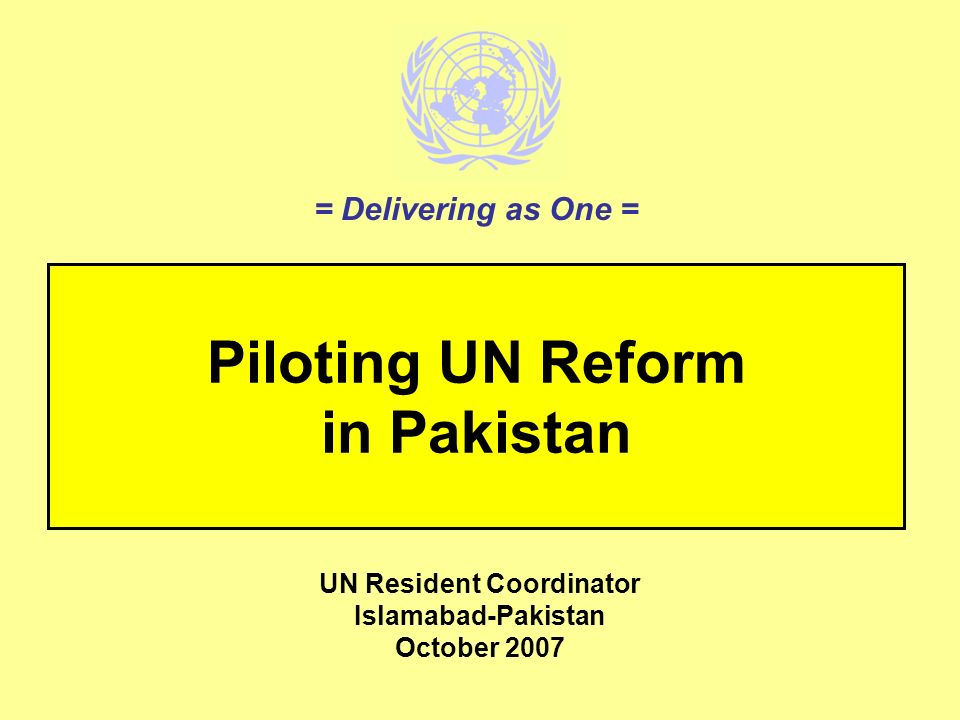 Piloting UN Reform in Pakistan UN Resident Coordinator Islamabad-Pakistan October 2007 = Delivering as One =