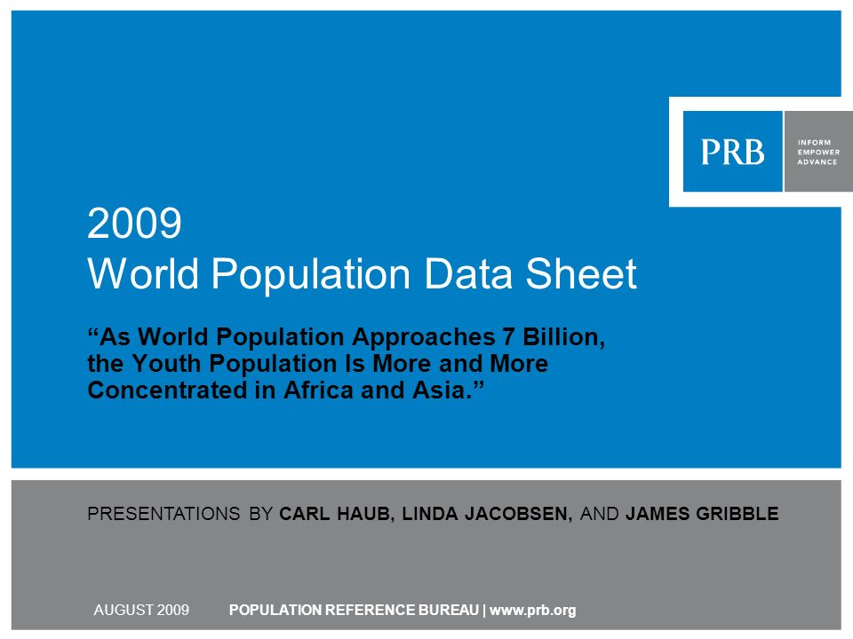 POPULATION REFERENCE BUREAU | www.prb.org 2009 World Population Data Sheet As World Population Approaches 7 Billion, the Youth Population Is More and More Concentrated in Africa and Asia.