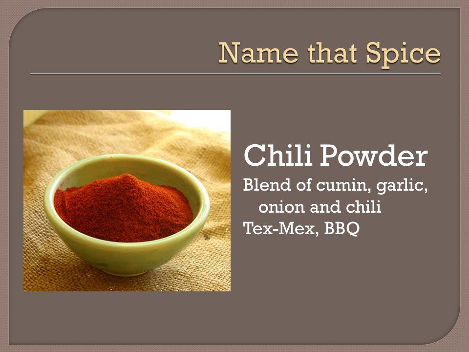 Chili Powder Blend of cumin, garlic, onion and chili Tex-Mex, BBQ