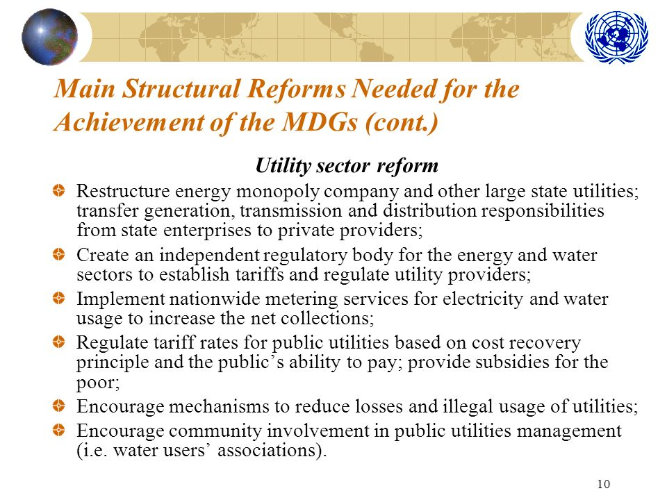10 Main Structural Reforms Needed for the Achievement of the MDGs (cont.) Utility sector reform Restructure energy monopoly company and other large state utilities; transfer generation, transmission and distribution responsibilities from state enterprises to private providers; Create an independent regulatory body for the energy and water sectors to establish tariffs and regulate utility providers; Implement nationwide metering services for electricity and water usage to increase the net collections; Regulate tariff rates for public utilities based on cost recovery principle and the publics ability to pay; provide subsidies for the poor; Encourage mechanisms to reduce losses and illegal usage of utilities; Encourage community involvement in public utilities management (i.e.