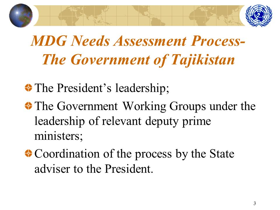 3 MDG Needs Assessment Process- The Government of Tajikistan The Presidents leadership; The Government Working Groups under the leadership of relevant deputy prime ministers; Coordination of the process by the State adviser to the President.