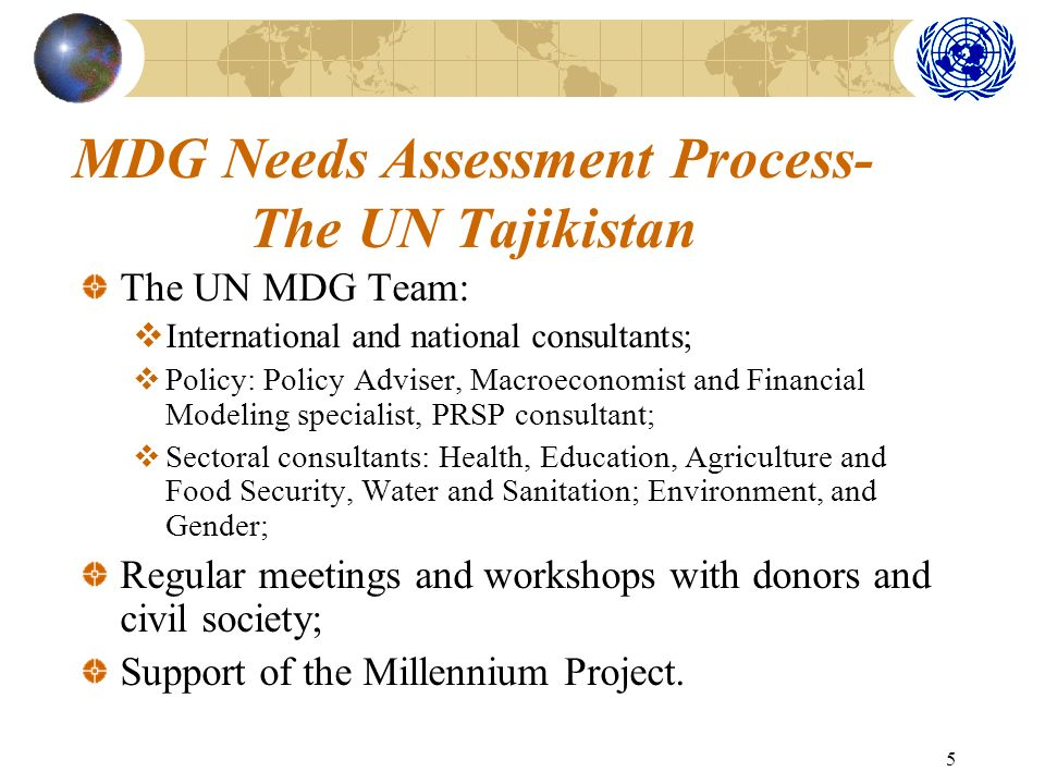 5 MDG Needs Assessment Process- The UN Tajikistan The UN MDG Team: International and national consultants; Policy: Policy Adviser, Macroeconomist and Financial Modeling specialist, PRSP consultant; Sectoral consultants: Health, Education, Agriculture and Food Security, Water and Sanitation; Environment, and Gender; Regular meetings and workshops with donors and civil society; Support of the Millennium Project.