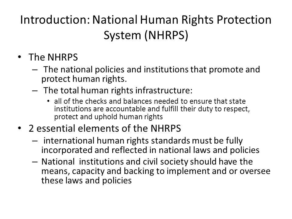 The NHRPS Institutions Judiciary Legislature Law enforcement agencies Administrative agencies Domestic law Integration of international standards Subject specific laws protecting human rights Policies Human rights education and and awareness programs National action plans Rights based approach in national programs and policies Civil society/Human rights Defenders Access and ability to contribute freely to the promotion and protection of HR