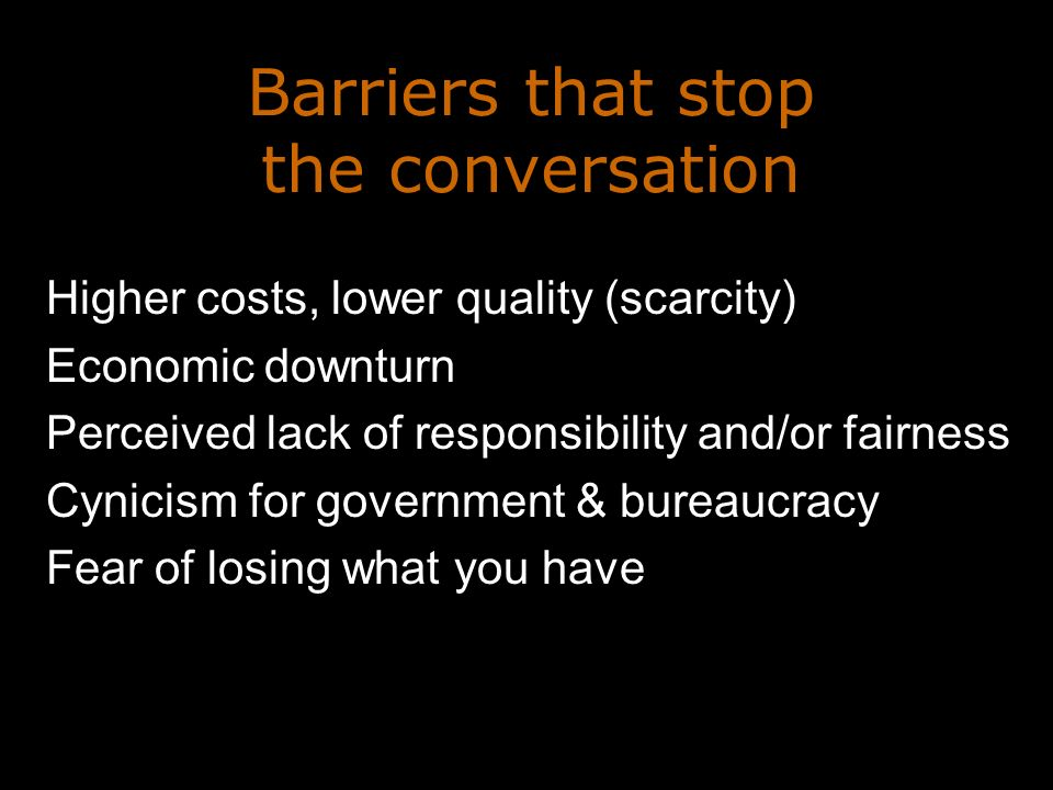 Barriers that stop the conversation Higher costs, lower quality (scarcity) Economic downturn Perceived lack of responsibility and/or fairness Cynicism for government & bureaucracy Fear of losing what you have