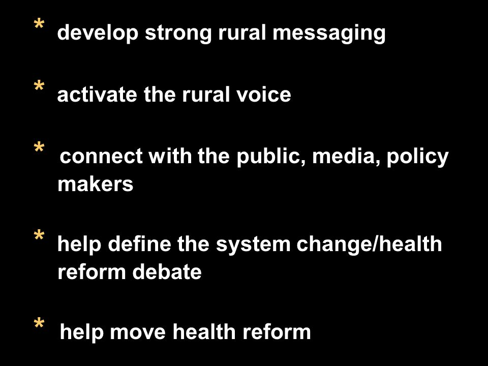 * develop strong rural messaging * activate the rural voice * connect with the public, media, policy makers * help define the system change/health reform debate * help move health reform