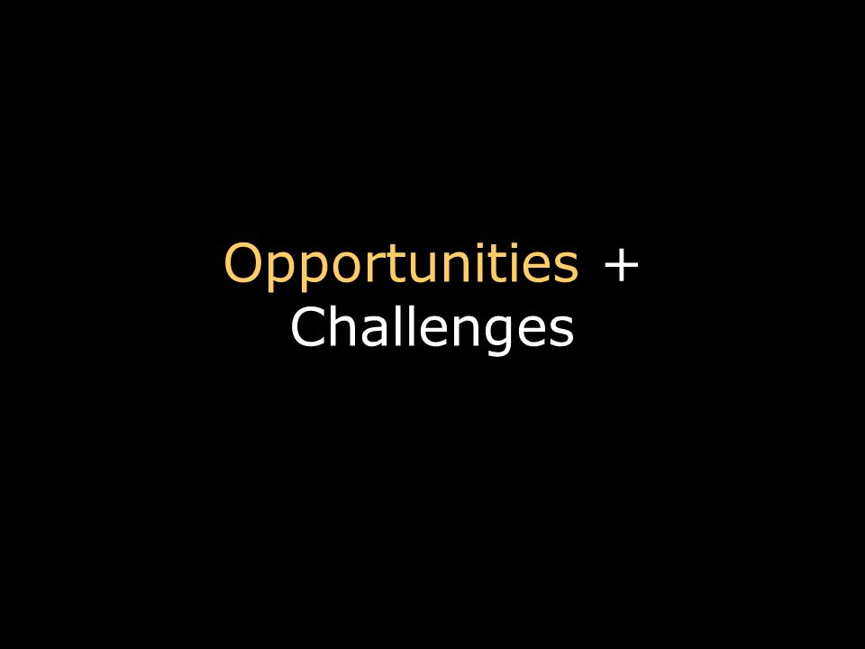 Opportunities + Challenges