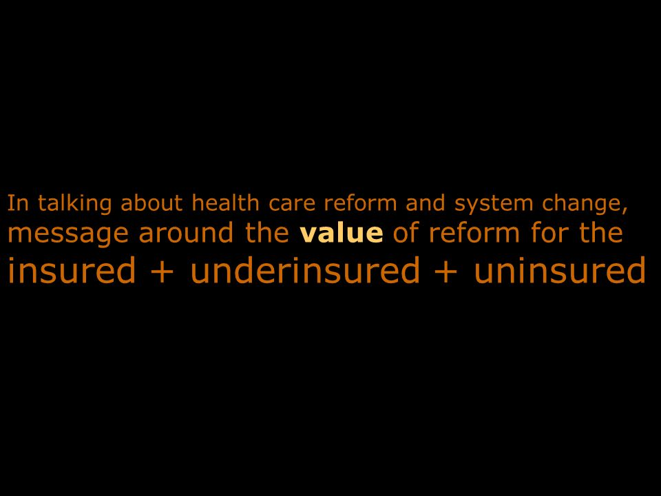 In talking about health care reform and system change, message around the value of reform for the insured + underinsured + uninsured