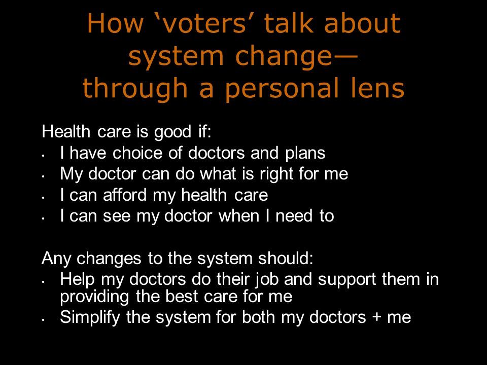 How voters talk about system change through a personal lens Health care is good if: I have choice of doctors and plans My doctor can do what is right for me I can afford my health care I can see my doctor when I need to Any changes to the system should: Help my doctors do their job and support them in providing the best care for me Simplify the system for both my doctors + me
