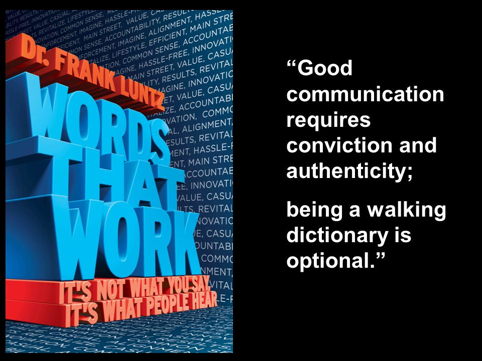Good communication requires conviction and authenticity; being a walking dictionary is optional.