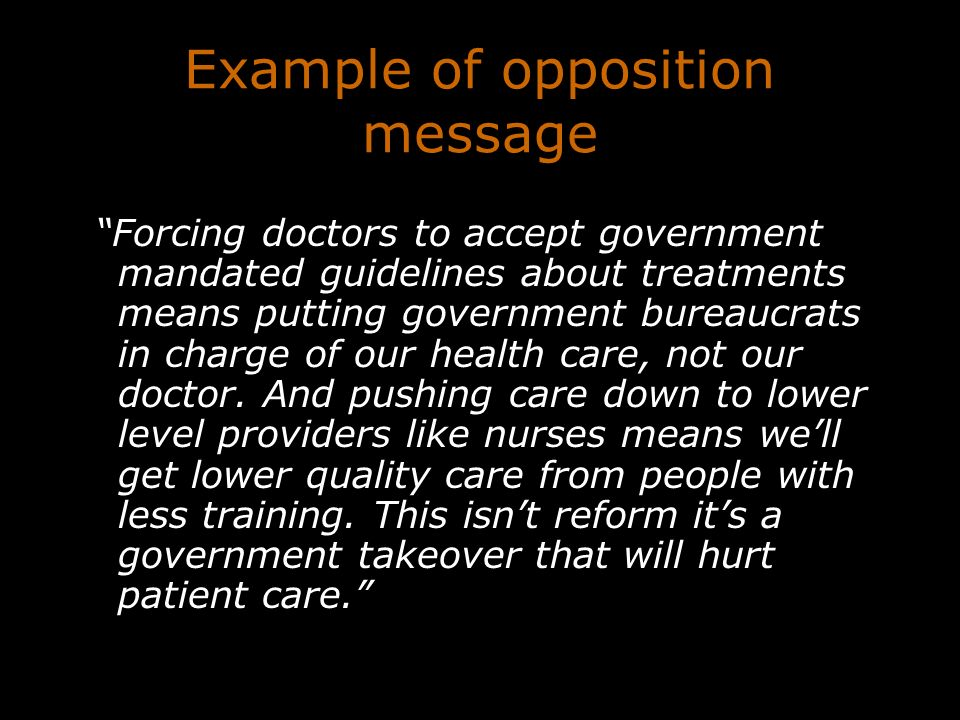Example of opposition message Forcing doctors to accept government mandated guidelines about treatments means putting government bureaucrats in charge of our health care, not our doctor.