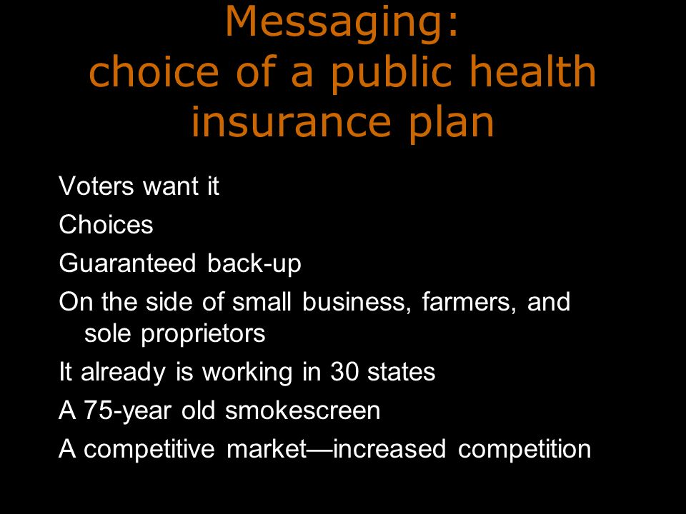 Messaging: choice of a public health insurance plan Voters want it Choices Guaranteed back-up On the side of small business, farmers, and sole proprietors It already is working in 30 states A 75-year old smokescreen A competitive marketincreased competition