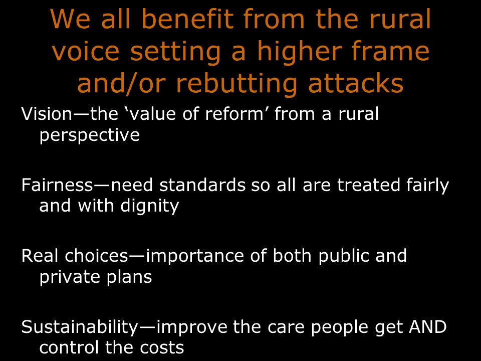 We all benefit from the rural voice setting a higher frame and/or rebutting attacks Visionthe value of reform from a rural perspective Fairnessneed standards so all are treated fairly and with dignity Real choicesimportance of both public and private plans Sustainabilityimprove the care people get AND control the costs
