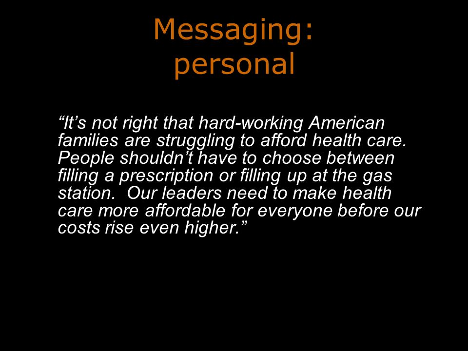 Messaging: personal Its not right that hard-working American families are struggling to afford health care.