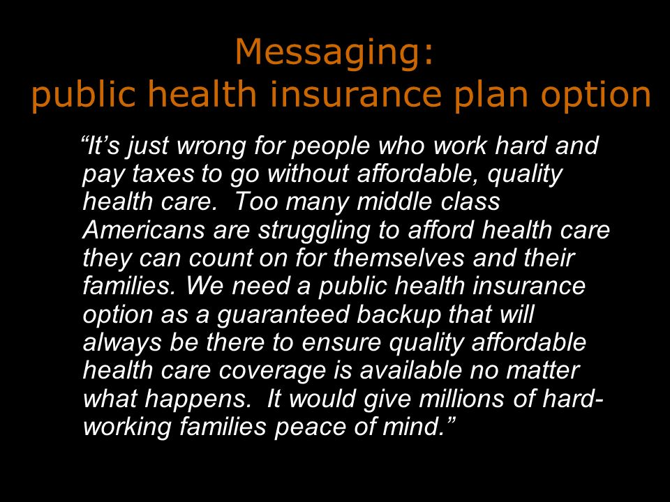 Messaging: public health insurance plan option Its just wrong for people who work hard and pay taxes to go without affordable, quality health care.