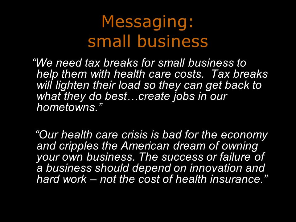 Messaging: small business We need tax breaks for small business to help them with health care costs.