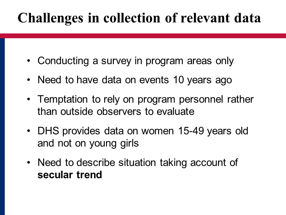 Challenges in collection of relevant data Conducting a survey in program areas only Need to have data on events 10 years ago Temptation to rely on pro