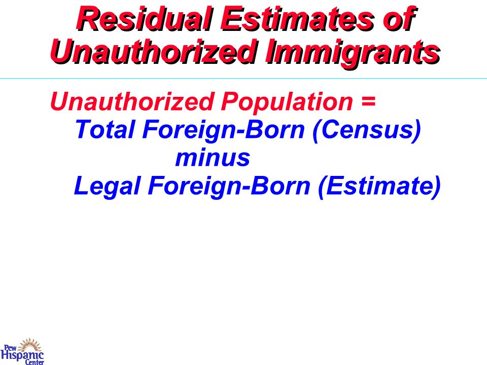 Residual Estimates of Unauthorized Immigrants Widely Used: – OIS 05–07; Warren 80–00 – Passel (et al.) 80–08 – Binational Study 96 Unauthorized Population = Total Foreign-Born (Census) minus Legal Foreign-Born (Estimate)