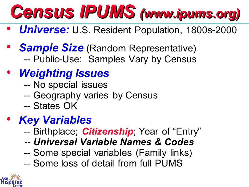 ACS 2005– (Census Replacement) Universe: Household Population (expanded 2006) Sample Size (Random Representative) -- Full Sample: 250,000 HH/month; 3 Million/year Subsampling for nonresponse -- Public-Use 1%: 1.1 Million HHs; 2.9M Persons Weighting Issues -- 12 merged monthly samples; 5 merged years -- Geography based on 2000 PUMAs -- States OK; some caution on Metro Areas Key Variables -- Birthplace; Citizenship; Year of Entry -- Measurement questions on rolling sample