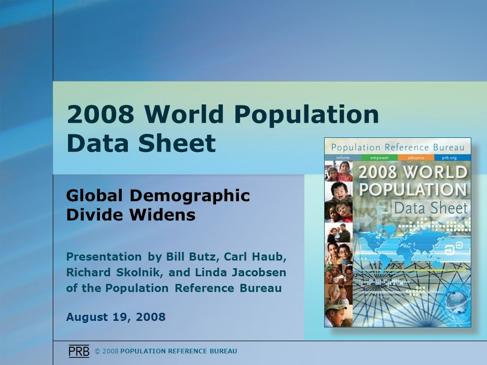 © 2008 POPULATION REFERENCE BUREAU Global Demographic Divide Widens Presentation by Bill Butz, Carl Haub, Richard Skolnik, and Linda Jacobsen of the Population Reference Bureau August 19, 2008 2008 World Population Data Sheet