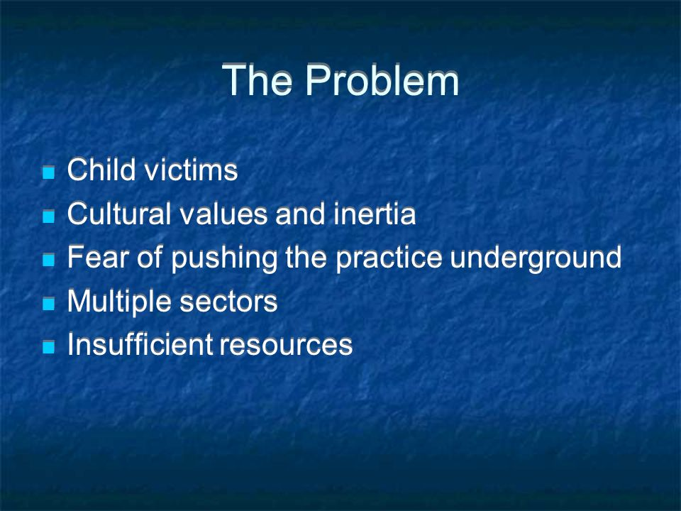 The Problem Child victims Cultural values and inertia Fear of pushing the practice underground Multiple sectors Insufficient resources Child victims Cultural values and inertia Fear of pushing the practice underground Multiple sectors Insufficient resources