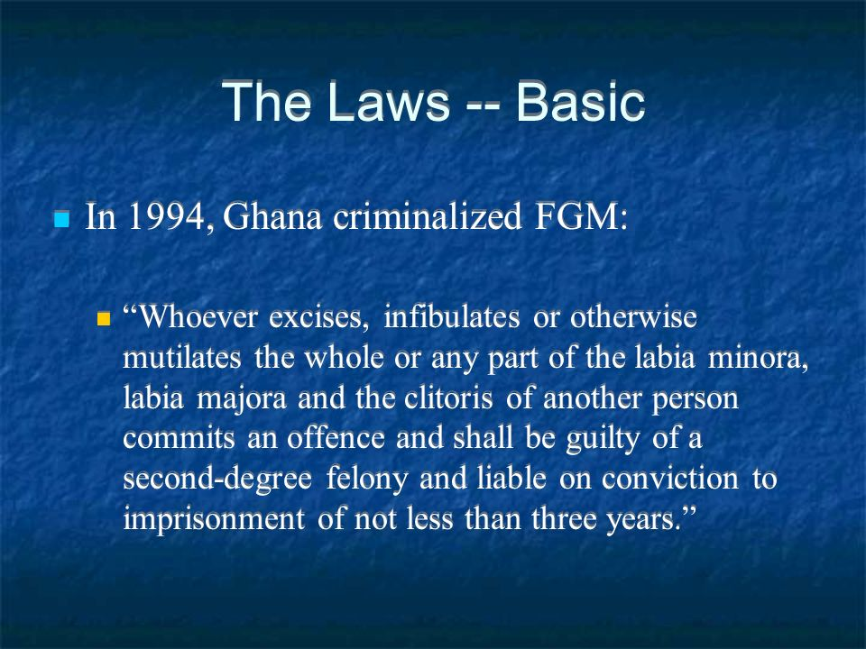 The Laws -- Basic In 1994, Ghana criminalized FGM: Whoever excises, infibulates or otherwise mutilates the whole or any part of the labia minora, labia majora and the clitoris of another person commits an offence and shall be guilty of a second-degree felony and liable on conviction to imprisonment of not less than three years.