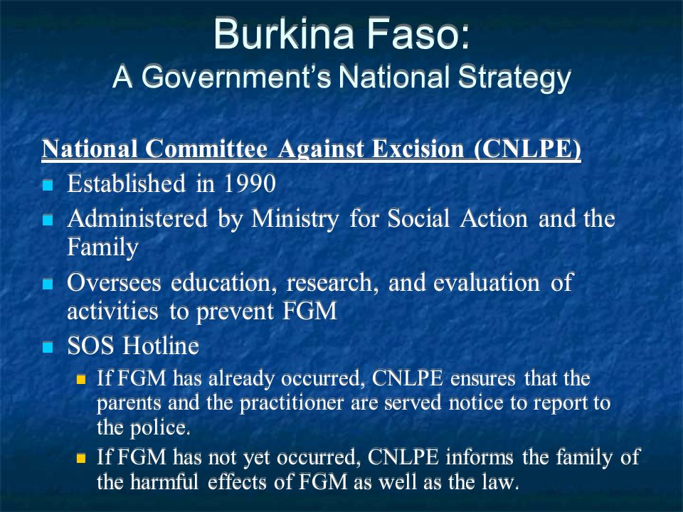 Burkina Faso: A Governments National Strategy National Committee Against Excision (CNLPE) Established in 1990 Administered by Ministry for Social Action and the Family Oversees education, research, and evaluation of activities to prevent FGM SOS Hotline If FGM has already occurred, CNLPE ensures that the parents and the practitioner are served notice to report to the police.