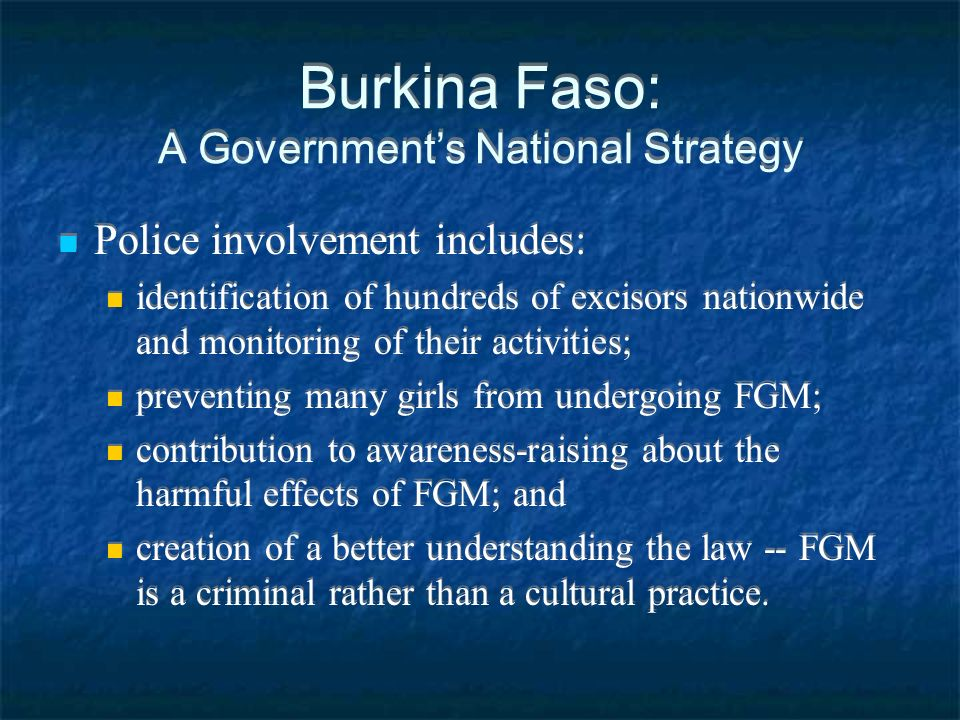 Burkina Faso: A Governments National Strategy Police involvement includes: identification of hundreds of excisors nationwide and monitoring of their activities; preventing many girls from undergoing FGM; contribution to awareness-raising about the harmful effects of FGM; and creation of a better understanding the law -- FGM is a criminal rather than a cultural practice.