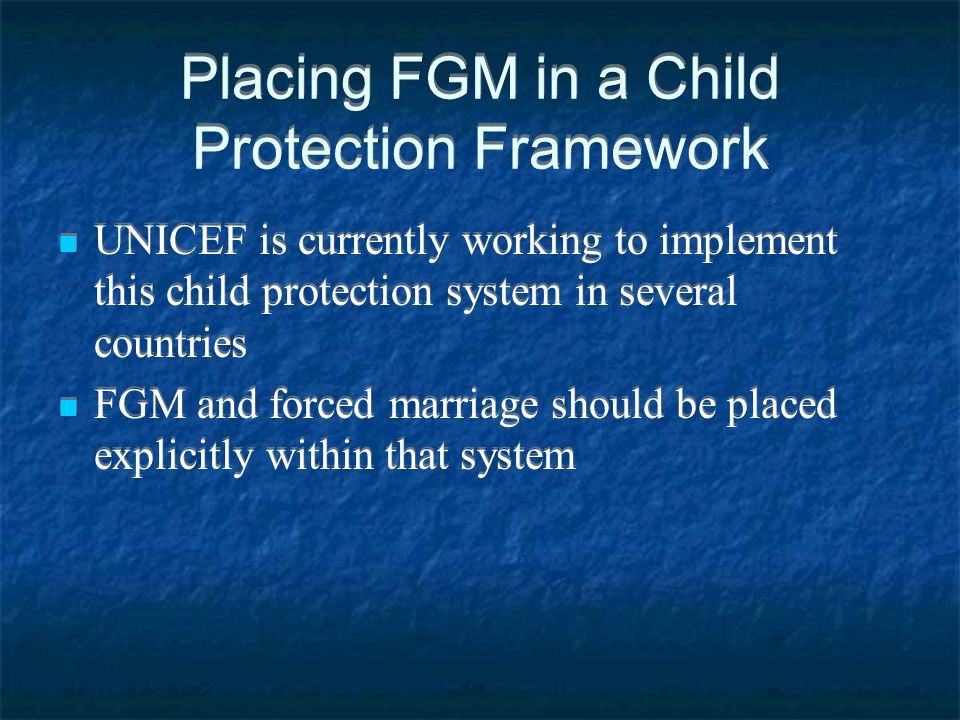 Placing FGM in a Child Protection Framework UNICEF is currently working to implement this child protection system in several countries FGM and forced marriage should be placed explicitly within that system UNICEF is currently working to implement this child protection system in several countries FGM and forced marriage should be placed explicitly within that system
