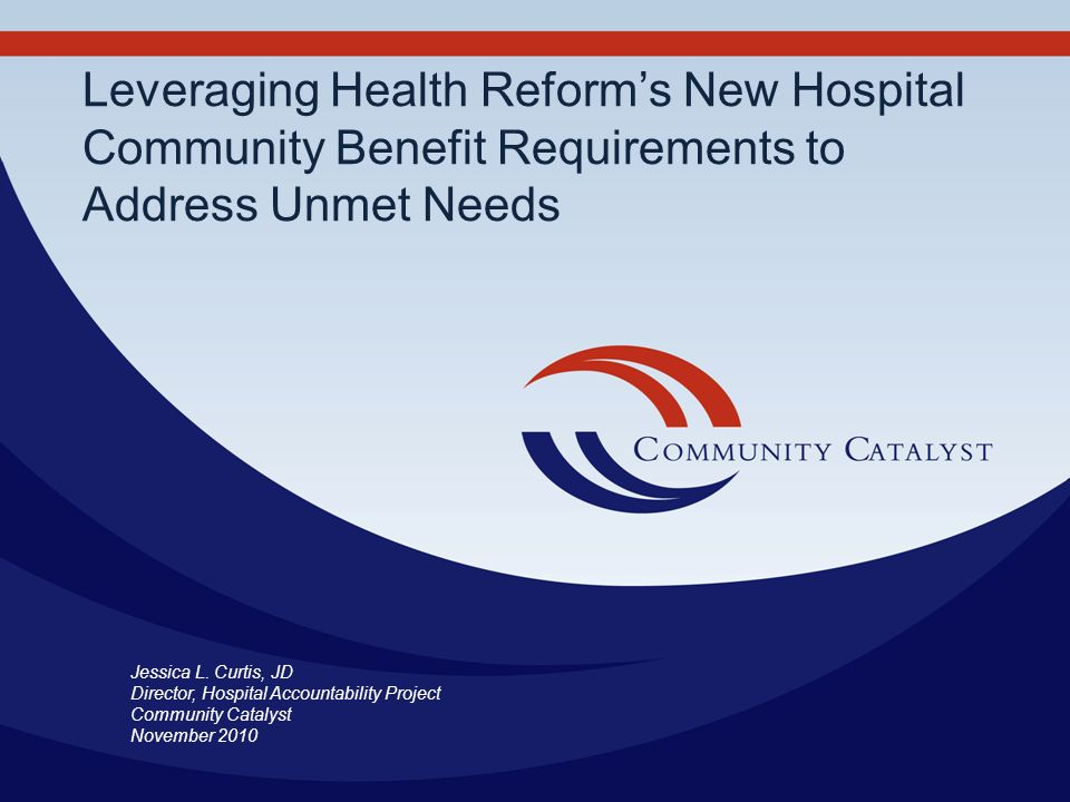 Leveraging Health Reforms New Hospital Community Benefit Requirements to Address Unmet Needs Jessica L. Curtis, JD Director, Hospital Accountability P