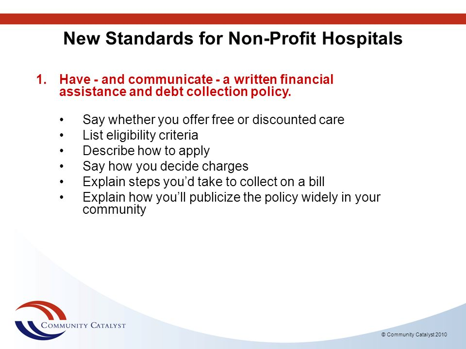© Community Catalyst 2010 New Standards for Non-Profit Hospitals 1.Have - and communicate - a written financial assistance and debt collection policy.