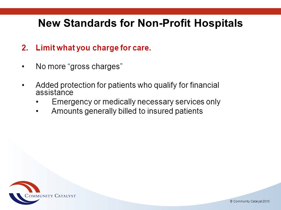 © Community Catalyst 2010 New Standards for Non-Profit Hospitals 2.Limit what you charge for care. No more gross charges Added protection for patients