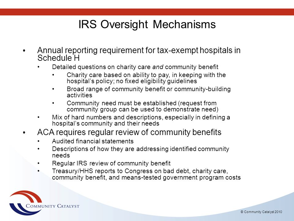 © Community Catalyst 2010 IRS Oversight Mechanisms Annual reporting requirement for tax-exempt hospitals in Schedule H Detailed questions on charity c