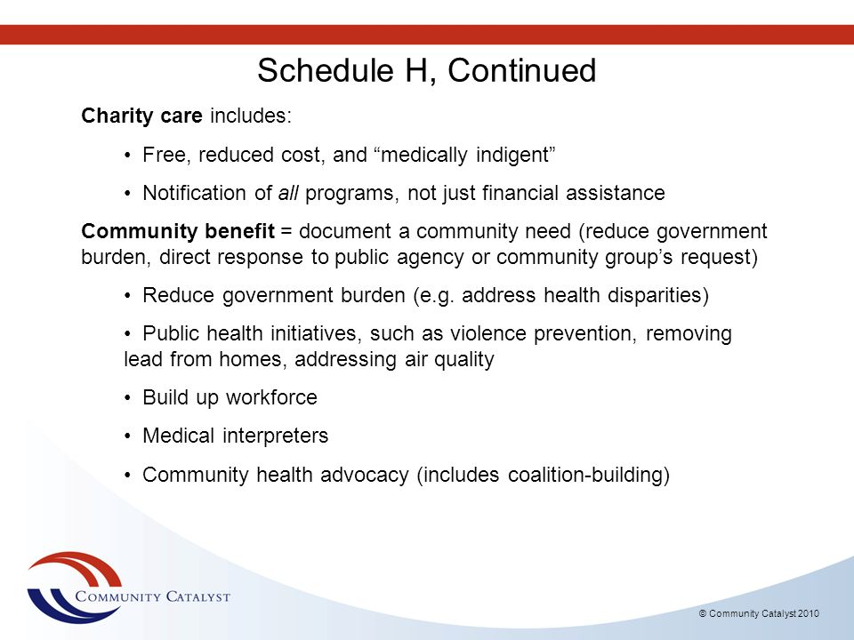 © Community Catalyst 2010 Schedule H, Continued Charity care includes: Free, reduced cost, and medically indigent Notification of all programs, not ju
