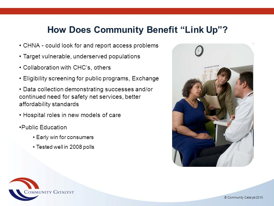 How Does Community Benefit Link Up? © Community Catalyst 2010 CHNA - could look for and report access problems Target vulnerable, underserved populati