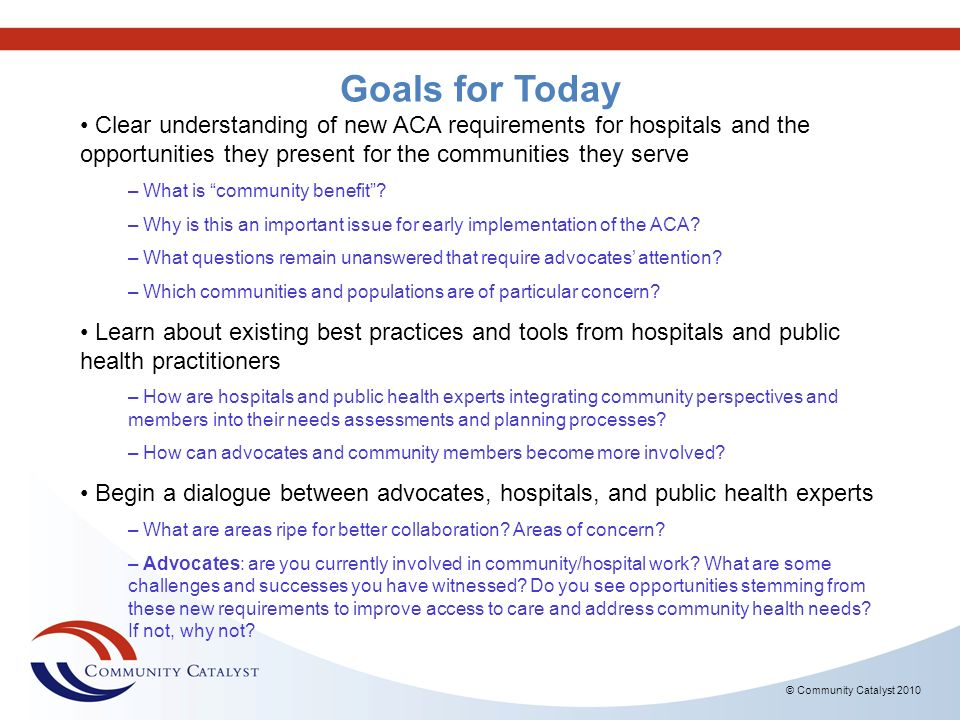 © Community Catalyst 2010 Goals for Today Clear understanding of new ACA requirements for hospitals and the opportunities they present for the communi
