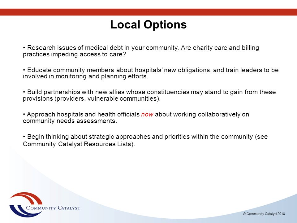 © Community Catalyst 2010 Local Options Research issues of medical debt in your community. Are charity care and billing practices impeding access to c