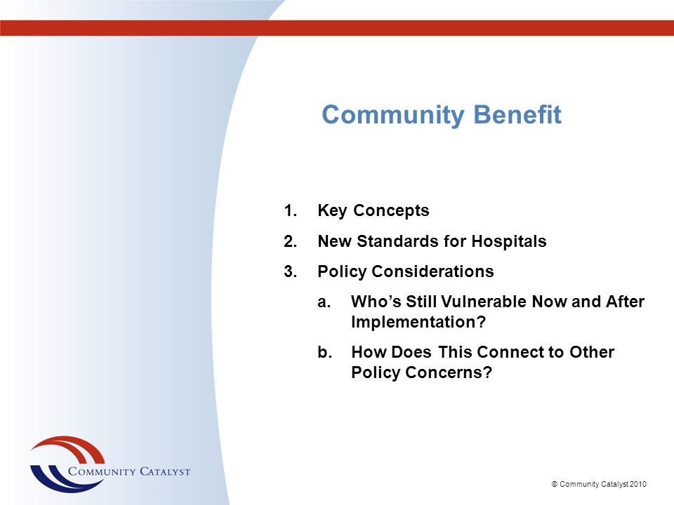 © Community Catalyst 2010 Community Benefit 1.Key Concepts 2.New Standards for Hospitals 3.Policy Considerations a.Whos Still Vulnerable Now and After