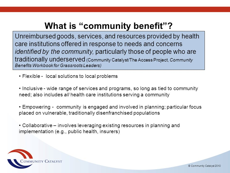 © Community Catalyst 2010 Charity care (or, financial assistance) Includes reduced-cost care and care to the medically indigent For all medically necessary services Health and disease-screening programs that focus on increasing access to primary care and preventive health Medicaid shortfall Health research, training and education programs (provided they are related to identified community health needs) Other services, resources and programs tied to identified community needs - examples from Community Catalysts Model Act Community Benefit Can Include…