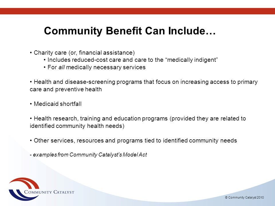 © Community Catalyst 2010 Charity care (or, financial assistance) Includes reduced-cost care and care to the medically indigent For all medically nece